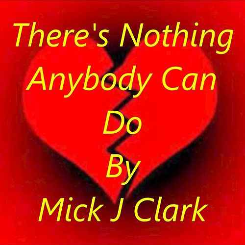 There's Nothing Anybody Can Do By Mick J Clark